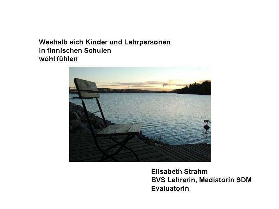 Weshalb sich Kinder und Lehrpersonen in finnischen Schulen wohl fühlen Elisabeth Strahm BVS Lehrerin, Mediatorin SDM Evaluatorin