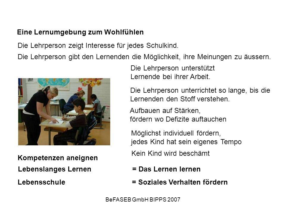 BeFASEB GmbH BIPPS 2007 Eine Lernumgebung zum Wohlfühlen Die Lehrperson zeigt Interesse für jedes Schulkind. Die Lehrperson gibt den Lernenden die Mög