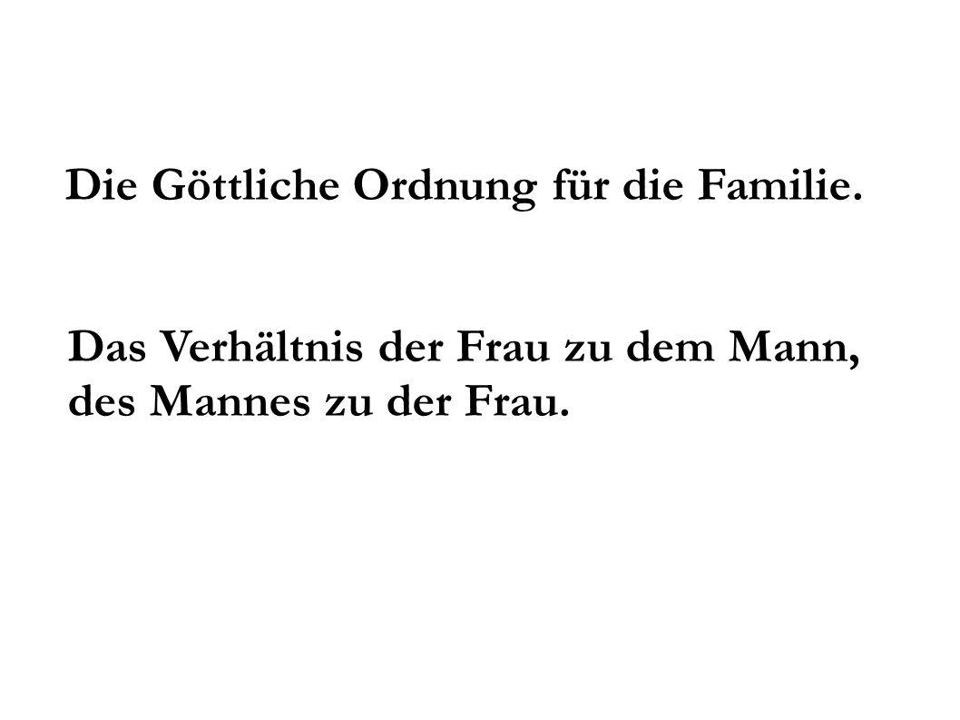 Die Göttliche Ordnung für die Familie. Das Verhältnis der Frau zu dem Mann, des Mannes zu der Frau.