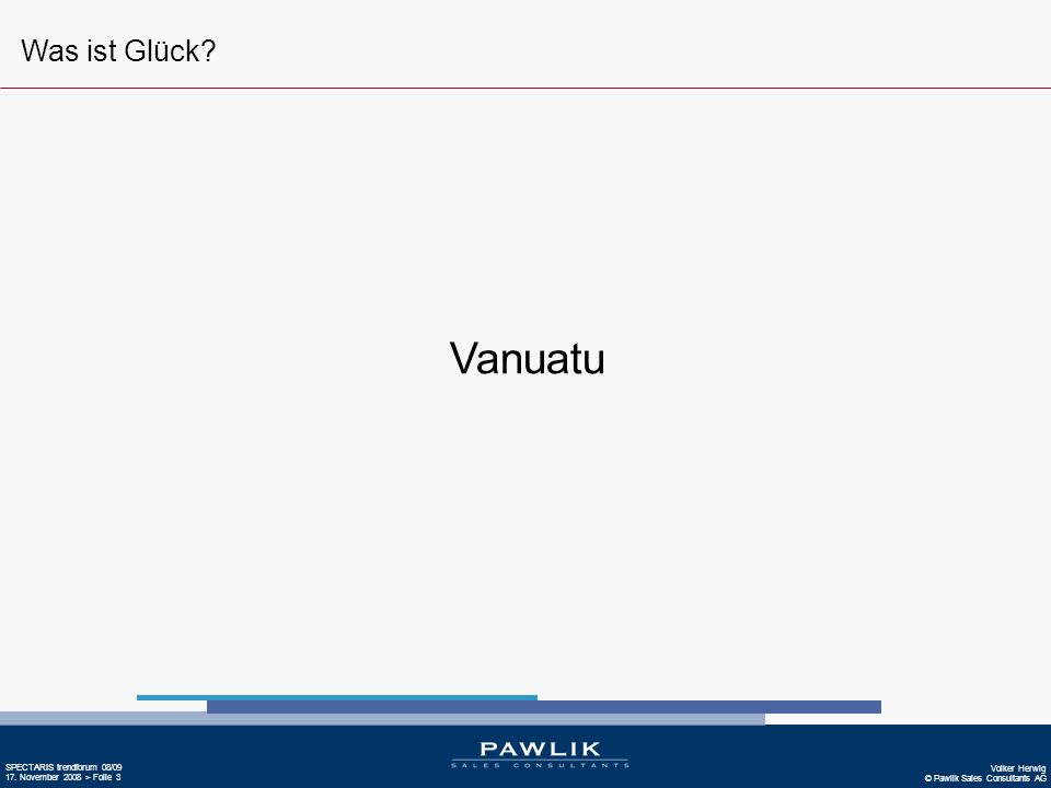 Volker Herwig © Pawlik Sales Consultants AG SPECTARIS trendforum 08/09 17. November 2008 > Folie 3 Vanuatu Was ist Glück?