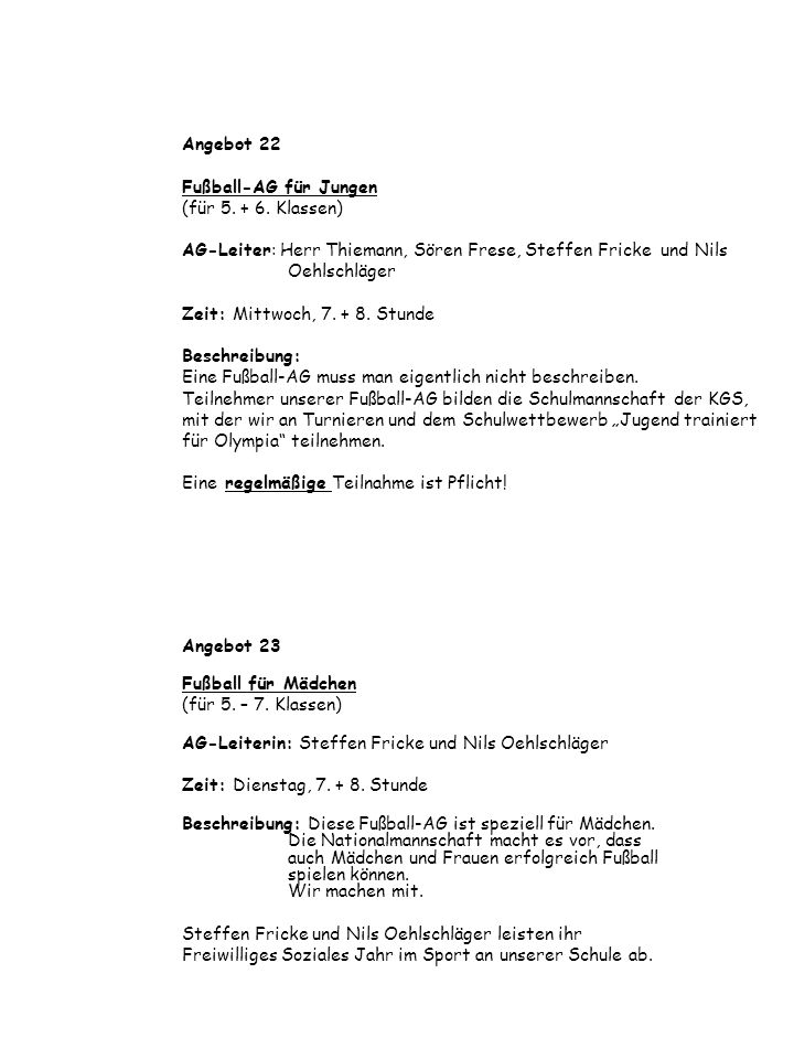 Angebot 22 Fußball-AG für Jungen (für 5. + 6. Klassen) AG-Leiter: Herr Thiemann, Sören Frese, Steffen Fricke und Nils Oehlschläger Zeit: Mittwoch, 7.