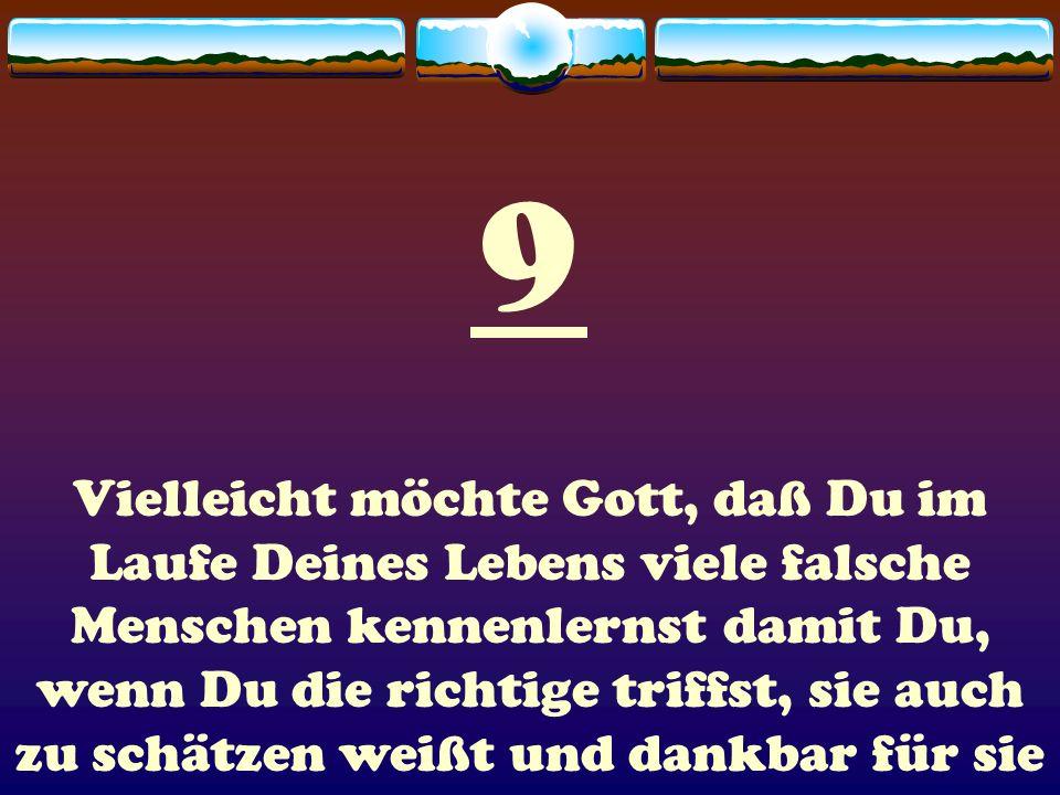 9 Vielleicht möchte Gott, daß Du im Laufe Deines Lebens viele falsche Menschen kennenlernst damit Du, wenn Du die richtige triffst, sie auch zu schätz