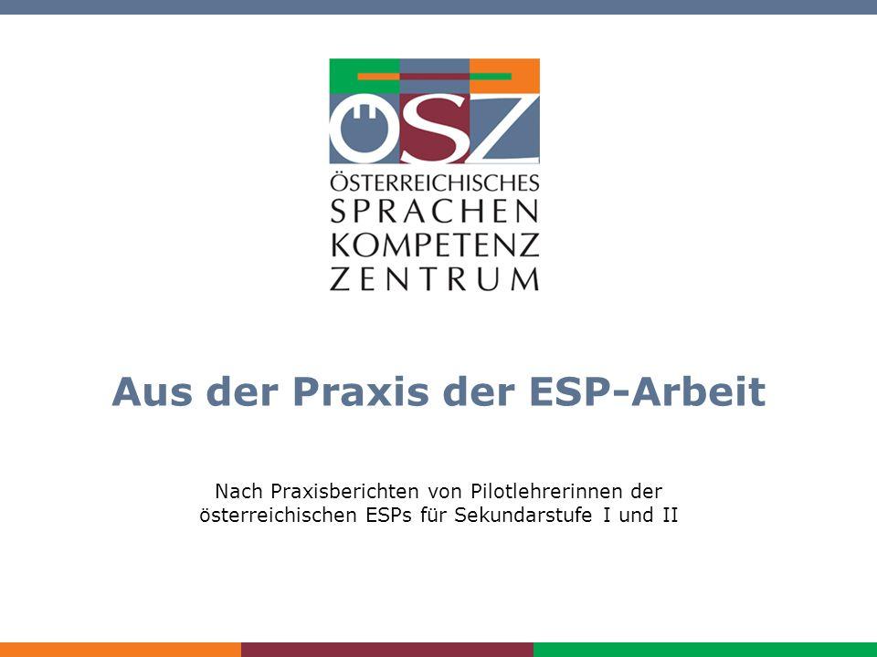 Aus der Praxis der ESP-Arbeit www.oesz.at Aus der Praxis der ESP-Arbeit Nach Praxisberichten von Pilotlehrerinnen der österreichischen ESPs für Sekund