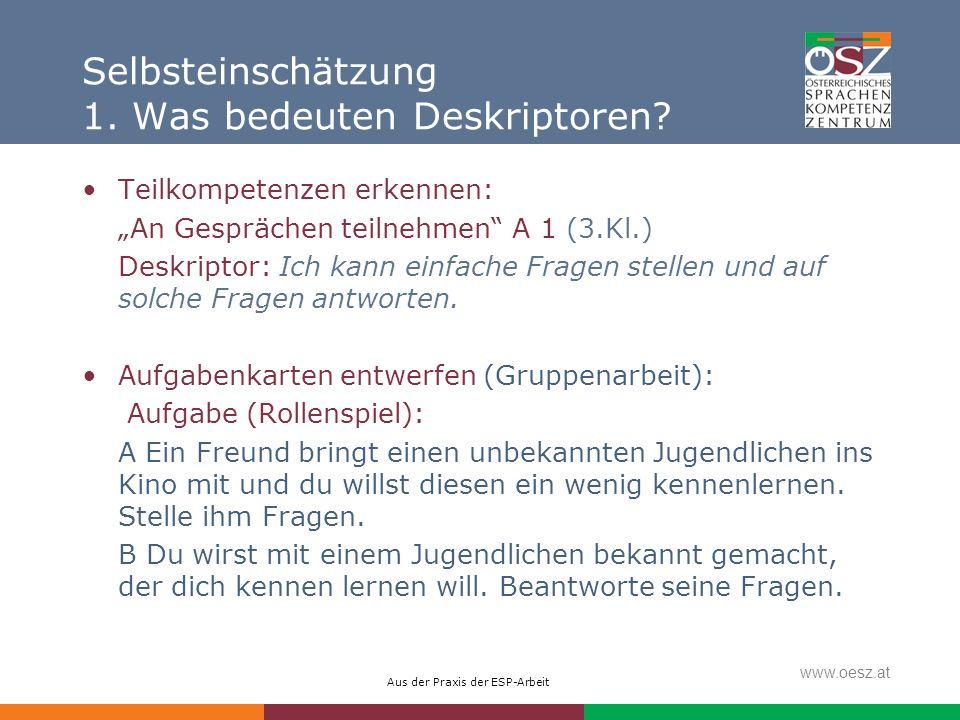 Aus der Praxis der ESP-Arbeit www.oesz.at Selbsteinschätzung 1. Was bedeuten Deskriptoren? Teilkompetenzen erkennen: An Gesprächen teilnehmen A 1 (3.K