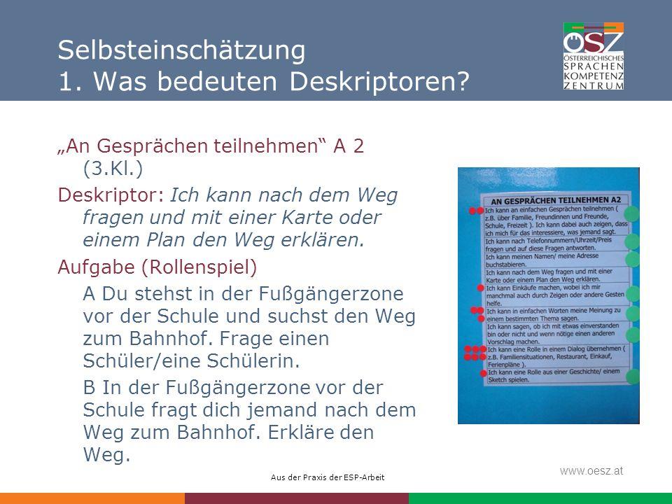 Aus der Praxis der ESP-Arbeit www.oesz.at Selbsteinschätzung 1. Was bedeuten Deskriptoren? An Gesprächen teilnehmen A 2 (3.Kl.) Deskriptor: Ich kann n