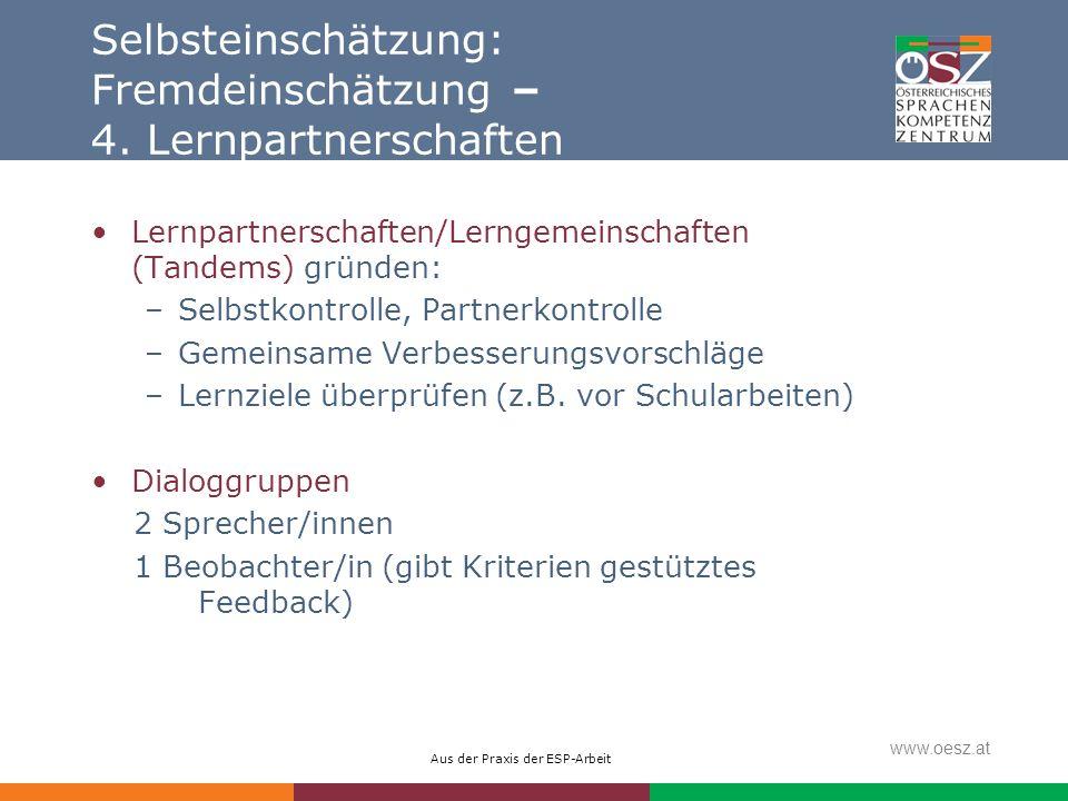 Aus der Praxis der ESP-Arbeit www.oesz.at Selbsteinschätzung: Fremdeinschätzung – 4. Lernpartnerschaften Lernpartnerschaften/Lerngemeinschaften (Tande
