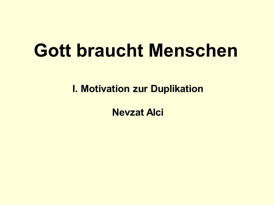 I. Motivation zur Duplikation Nevzat Alci Gott braucht Menschen