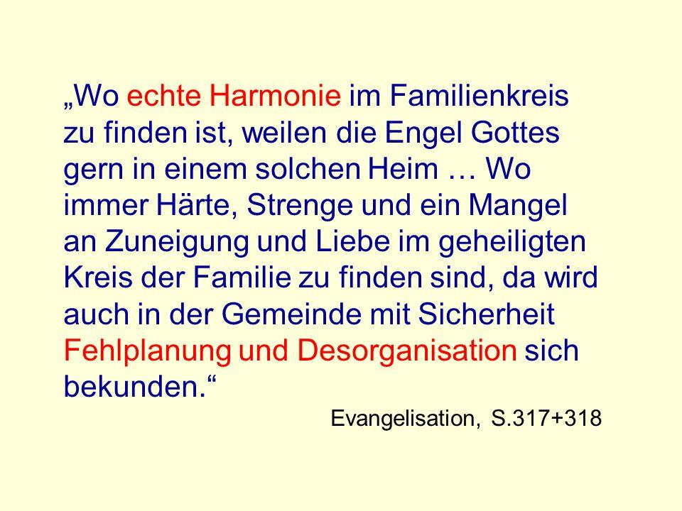 Wo echte Harmonie im Familienkreis zu finden ist, weilen die Engel Gottes gern in einem solchen Heim … Wo immer Härte, Strenge und ein Mangel an Zuneigung und Liebe im geheiligten Kreis der Familie zu finden sind, da wird auch in der Gemeinde mit Sicherheit Fehlplanung und Desorganisation sich bekunden.