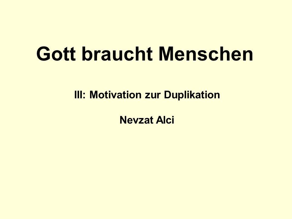 III: Motivation zur Duplikation Nevzat Alci Gott braucht Menschen