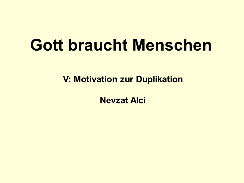 V: Motivation zur Duplikation Nevzat Alci Gott braucht Menschen