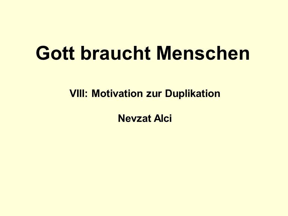 VIII: Motivation zur Duplikation Nevzat Alci Gott braucht Menschen