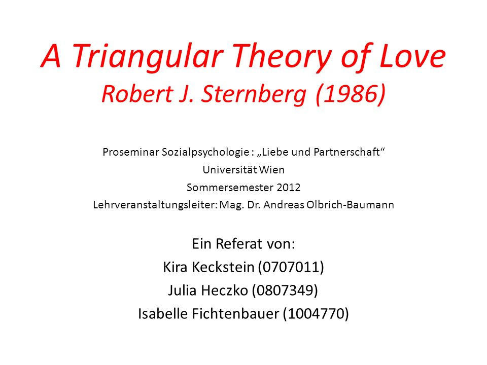 A Triangular Theory of Love Robert J. Sternberg (1986) Proseminar Sozialpsychologie : Liebe und Partnerschaft Universität Wien Sommersemester 2012 Leh