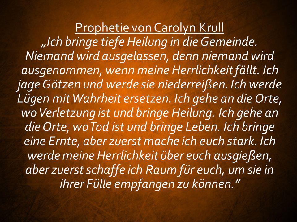 Prophetie von Carolyn Krull Ich bringe tiefe Heilung in die Gemeinde. Niemand wird ausgelassen, denn niemand wird ausgenommen, wenn meine Herrlichkeit