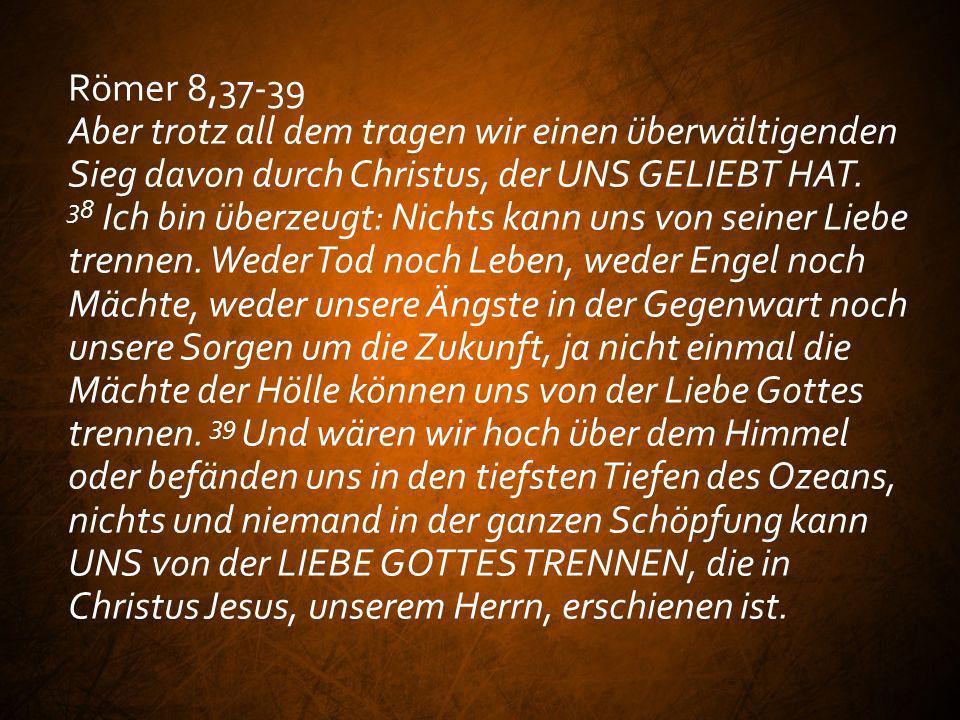 Römer 8,37-39 Aber trotz all dem tragen wir einen überwältigenden Sieg davon durch Christus, der UNS GELIEBT HAT. 38 Ich bin überzeugt: Nichts kann un