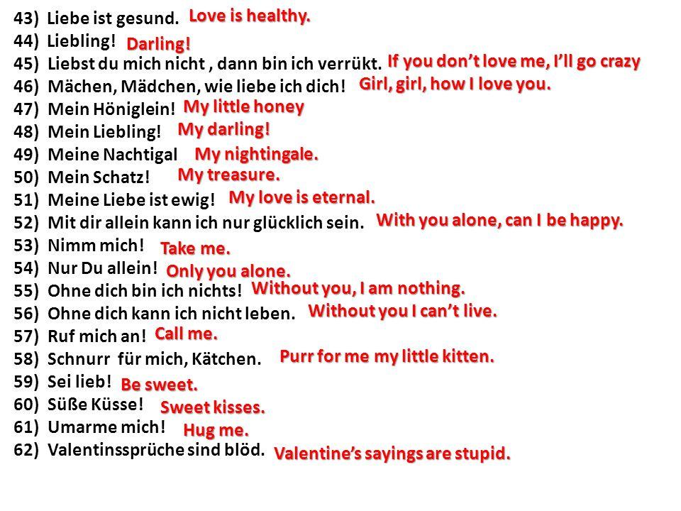 43) Liebe ist gesund.44) Liebling. 45)Liebst du mich nicht, dann bin ich verrükt.