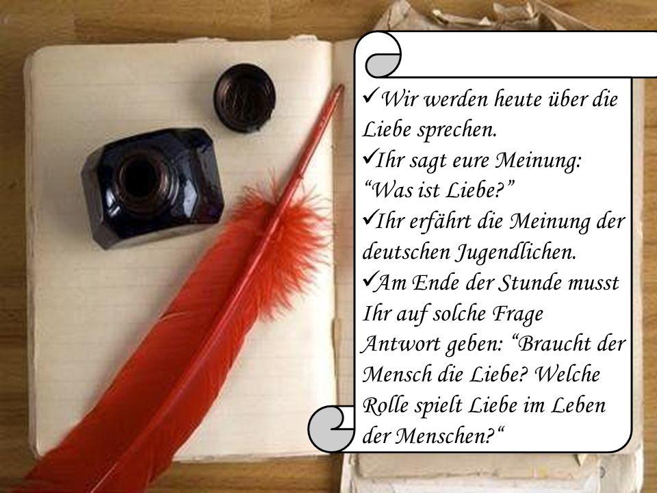Wir werden heute über die Liebe sprechen. Ihr sagt eure Meinung: Was ist Liebe? Ihr erfährt die Meinung der deutschen Jugendlichen. Am Ende der Stunde
