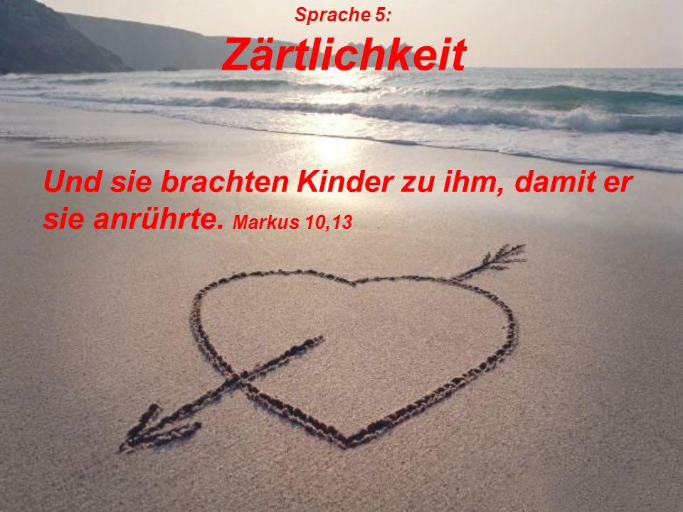 Sprache 5: Zärtlichkeit Und sie brachten Kinder zu ihm, damit er sie anrührte. Markus 10,13