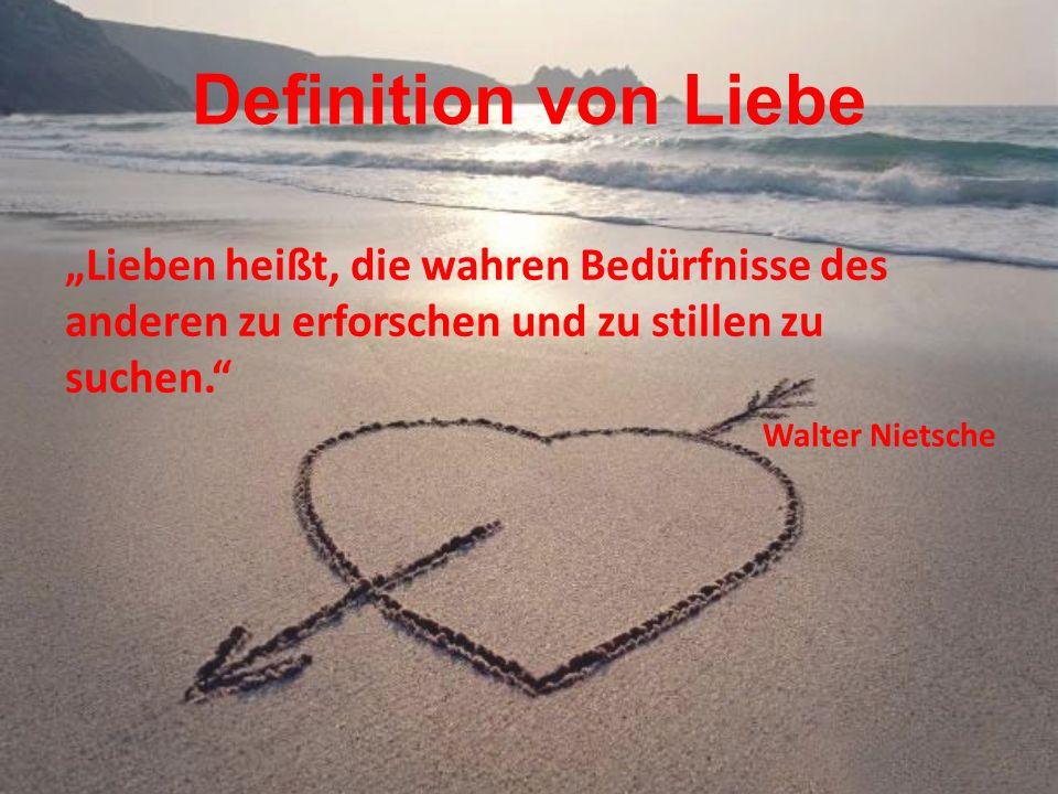 Definition von Liebe Lieben heißt, die wahren Bedürfnisse des anderen zu erforschen und zu stillen zu suchen. Walter Nietsche