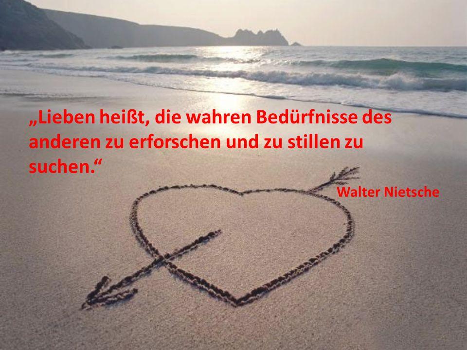 Lieben heißt, die wahren Bedürfnisse des anderen zu erforschen und zu stillen zu suchen. Walter Nietsche