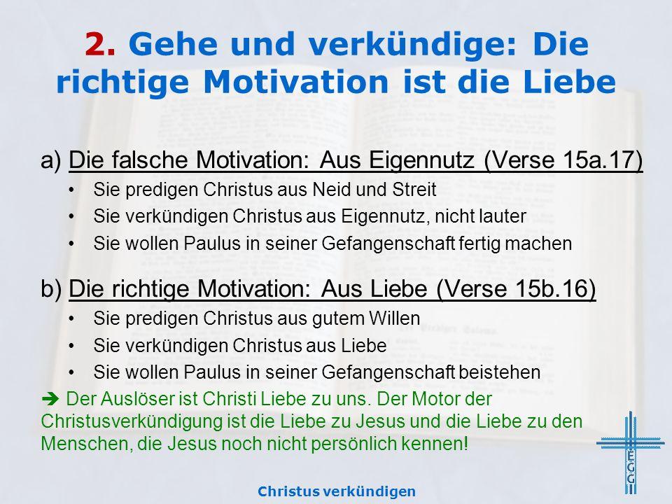 2. Gehe und verkündige: Die richtige Motivation ist die Liebe a) Die falsche Motivation: Aus Eigennutz (Verse 15a.17) Sie predigen Christus aus Neid u