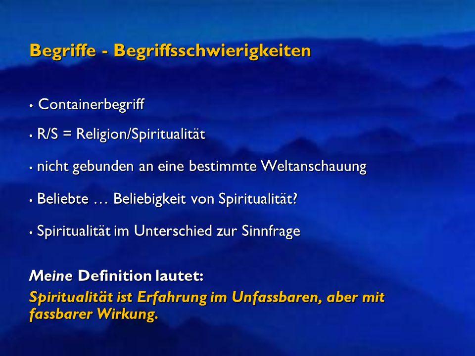 Begriffe - Begriffsschwierigkeiten Containerbegriff Containerbegriff R/S = Religion/Spiritualität R/S = Religion/Spiritualität nicht gebunden an eine bestimmte Weltanschauung nicht gebunden an eine bestimmte Weltanschauung Beliebte … Beliebigkeit von Spiritualität.