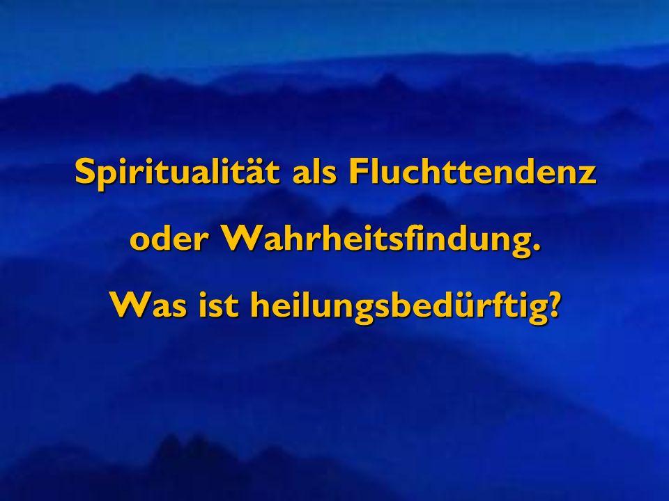 Spiritualität als Fluchttendenz oder Wahrheitsfindung. Was ist heilungsbedürftig?