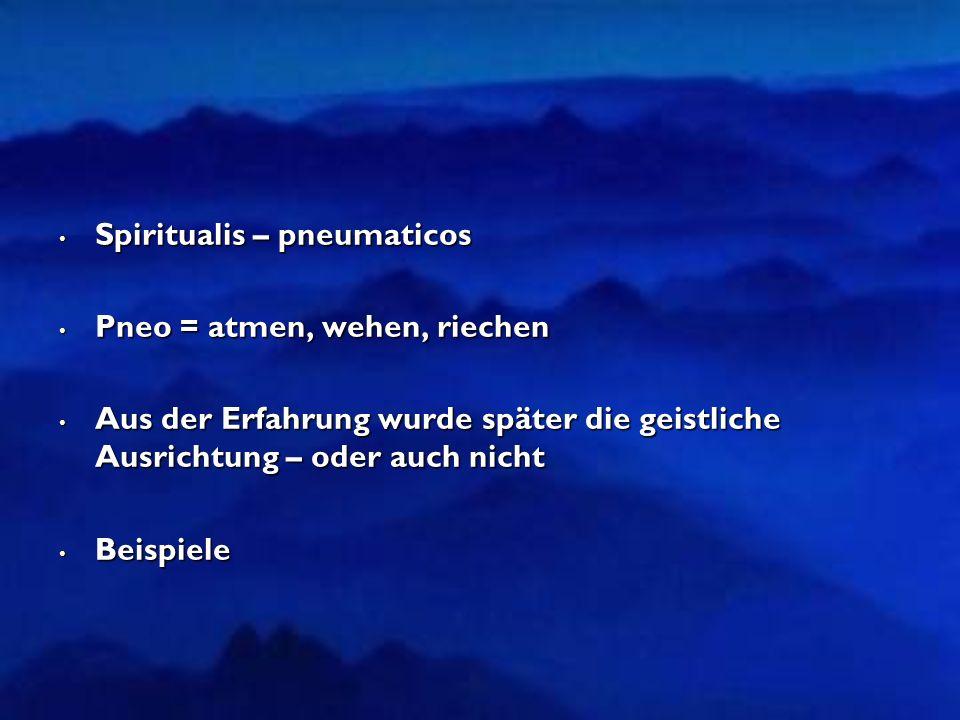 Spiritualis – pneumaticos Spiritualis – pneumaticos Pneo = atmen, wehen, riechen Pneo = atmen, wehen, riechen Aus der Erfahrung wurde später die geistliche Ausrichtung – oder auch nicht Aus der Erfahrung wurde später die geistliche Ausrichtung – oder auch nicht Beispiele Beispiele
