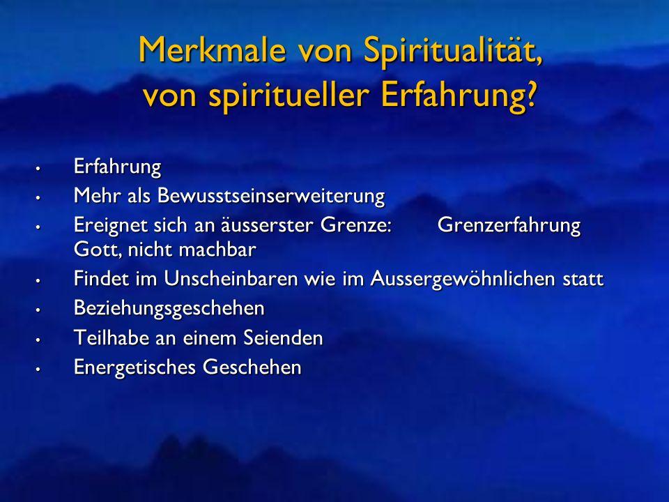 Merkmale von Spiritualität, von spiritueller Erfahrung? Erfahrung Erfahrung Mehr als Bewusstseinserweiterung Mehr als Bewusstseinserweiterung Ereignet