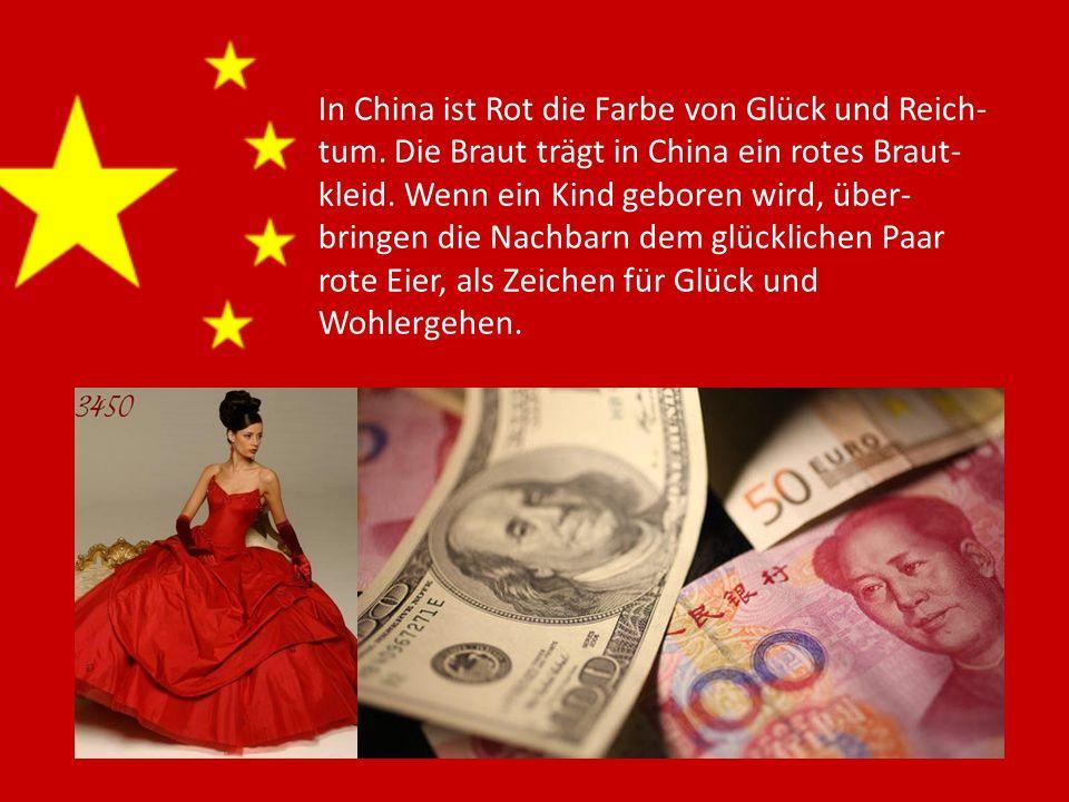 In China ist Rot die Farbe von Glück und Reich- tum. Die Braut trägt in China ein rotes Braut- kleid. Wenn ein Kind geboren wird, über- bringen die Na