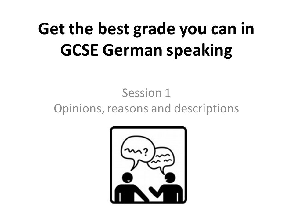 Get the best grade you can in GCSE German speaking Session 1 Opinions, reasons and descriptions