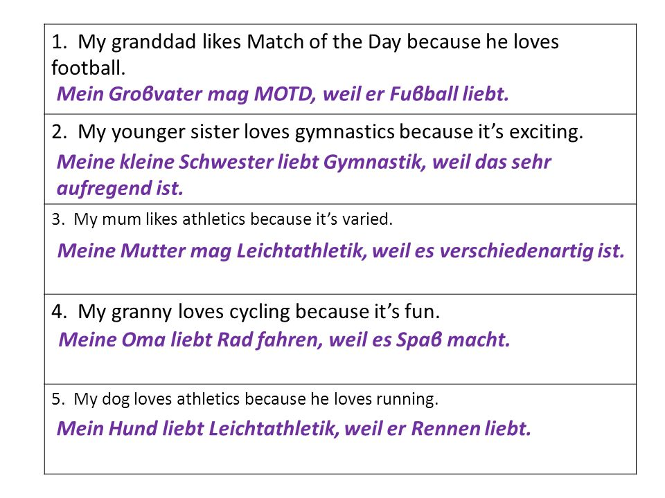 1. My granddad likes Match of the Day because he loves football. 2. My younger sister loves gymnastics because its exciting. 3. My mum likes athletics