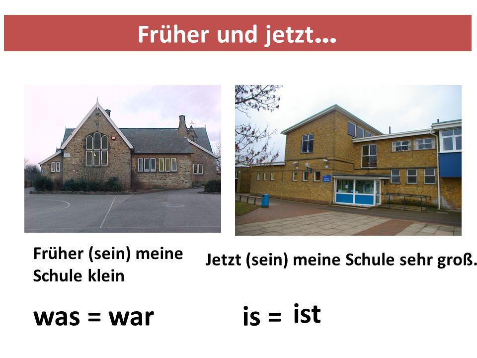 Früher und jetzt … Früher (sein) meine Schule klein Jetzt (sein) meine Schule sehr groß.