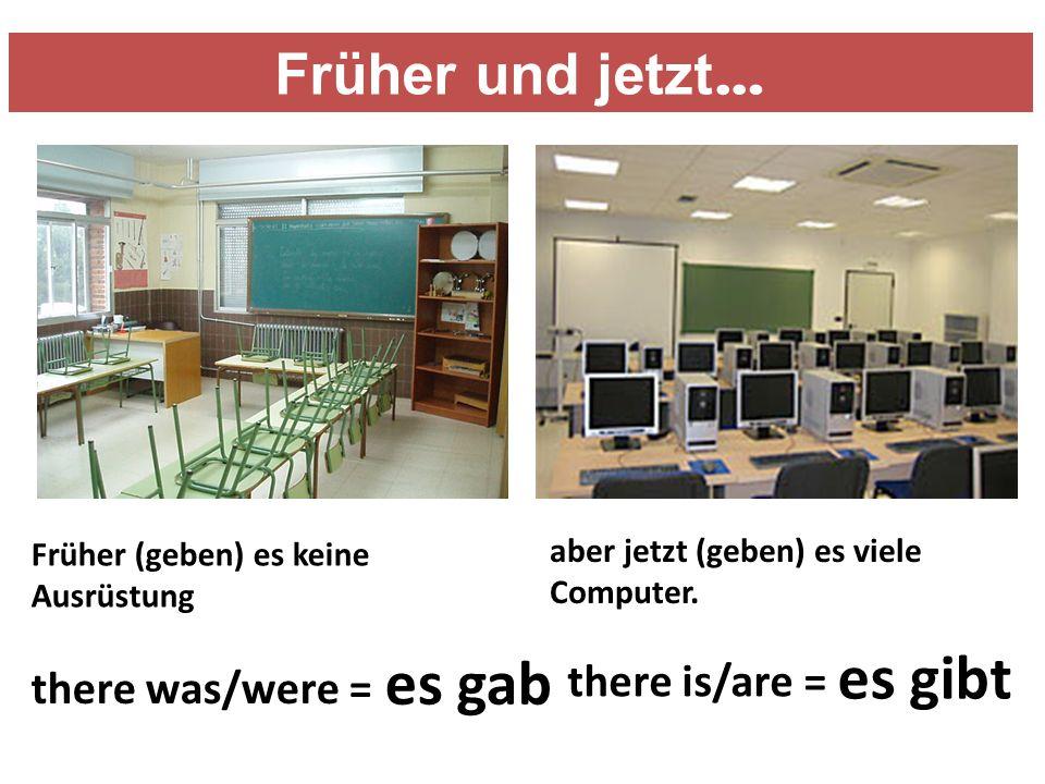 Früher (geben) es keine Ausrüstung aber jetzt (geben) es viele Computer.