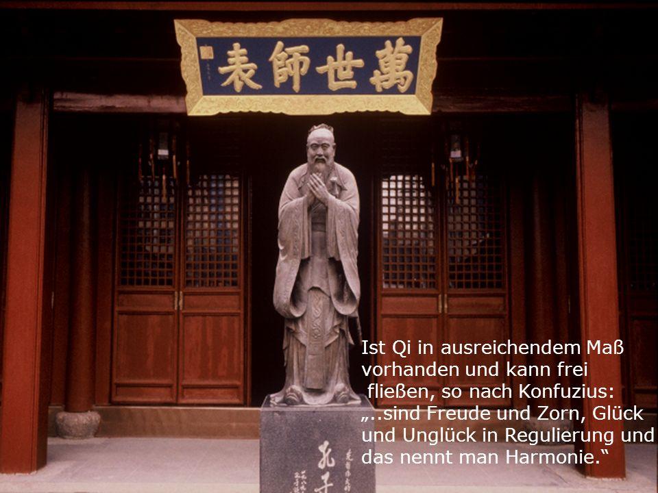 Ist Qi in ausreichendem Maß vorhanden und kann frei fließen, so nach Konfuzius:..sind Freude und Zorn, Glück und Unglück in Regulierung und das nennt