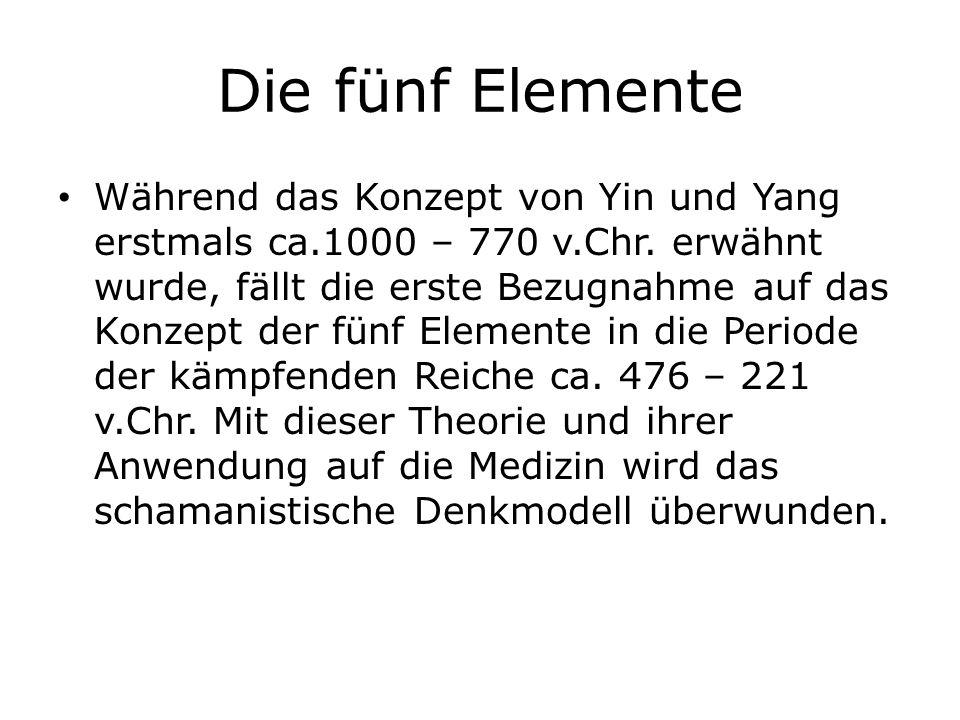 Die fünf Elemente Während das Konzept von Yin und Yang erstmals ca.1000 – 770 v.Chr. erwähnt wurde, fällt die erste Bezugnahme auf das Konzept der fün
