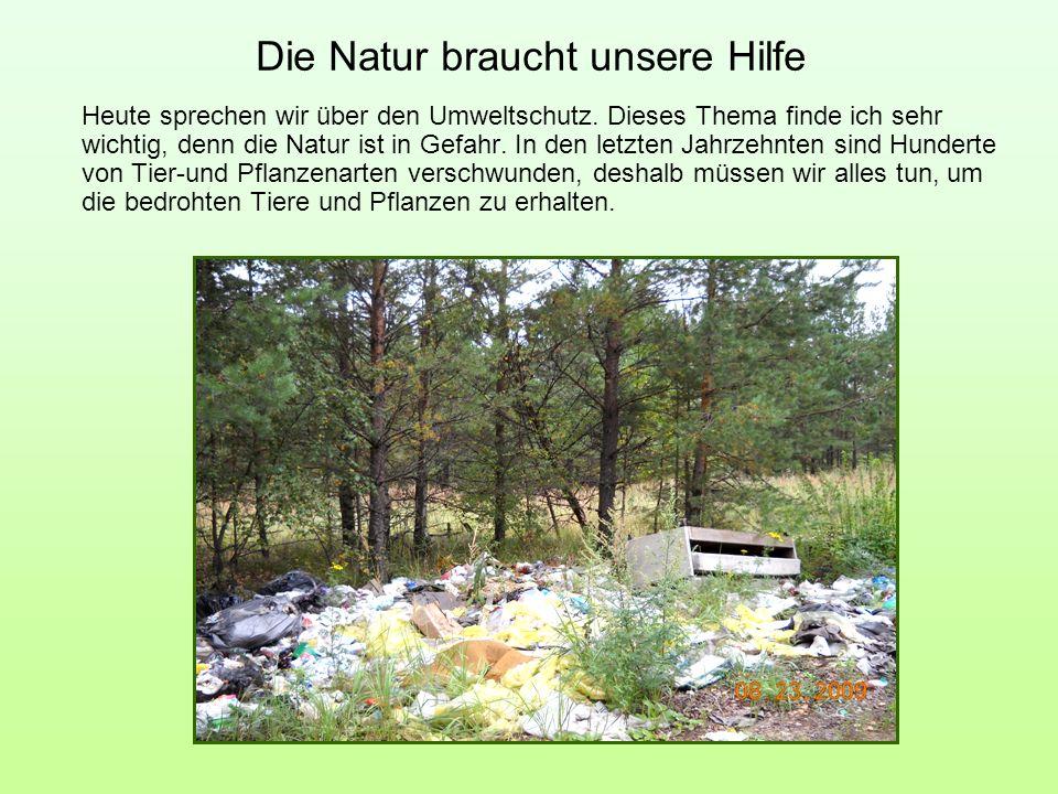 Die Natur braucht unsere Hilfe Heute sprechen wir über den Umweltschutz. Dieses Thema finde ich sehr wichtig, denn die Natur ist in Gefahr. In den let