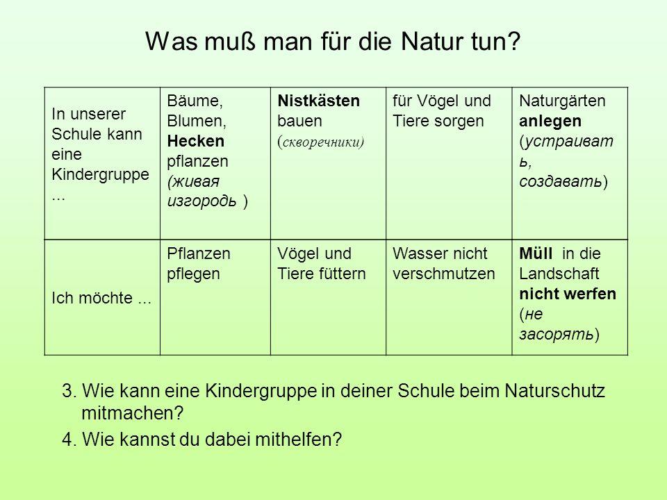 Was muß man für die Natur tun? 3. Wie kann eine Kindergruppe in deiner Schule beim Naturschutz mitmachen? 4. Wie kannst du dabei mithelfen? In unserer