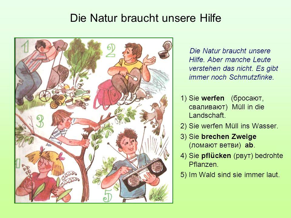 Die Natur braucht unsere Hilfe Die Natur braucht unsere Hilfe. Aber manche Leute verstehen das nicht. Es gibt immer noch Schmutzfinke. 1) Sie werfen (