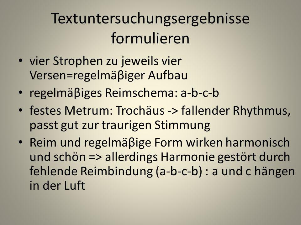 Textuntersuchungsergebnisse formulieren vier Strophen zu jeweils vier Versen=regelmäβiger Aufbau regelmäβiges Reimschema: a-b-c-b festes Metrum: Troch