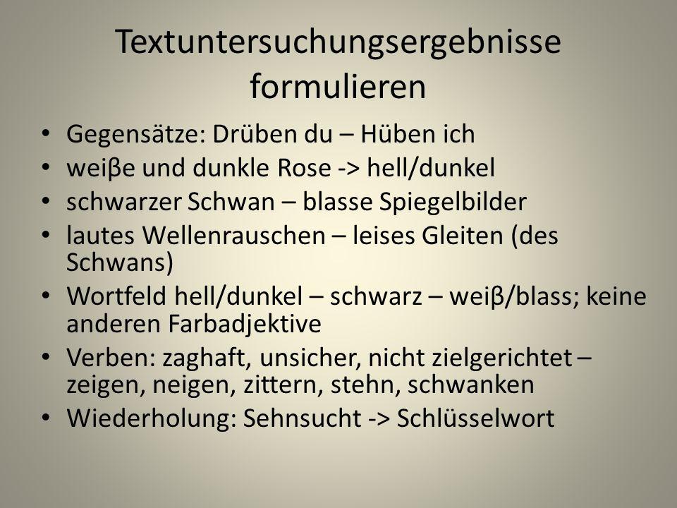 Textuntersuchungsergebnisse formulieren Gegensätze: Drüben du – Hüben ich weiβe und dunkle Rose -> hell/dunkel schwarzer Schwan – blasse Spiegelbilder