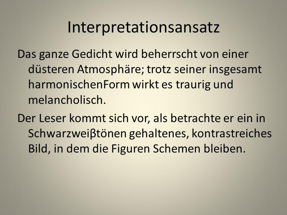 Interpretationsansatz Das ganze Gedicht wird beherrscht von einer düsteren Atmosphäre; trotz seiner insgesamt harmonischenForm wirkt es traurig und me