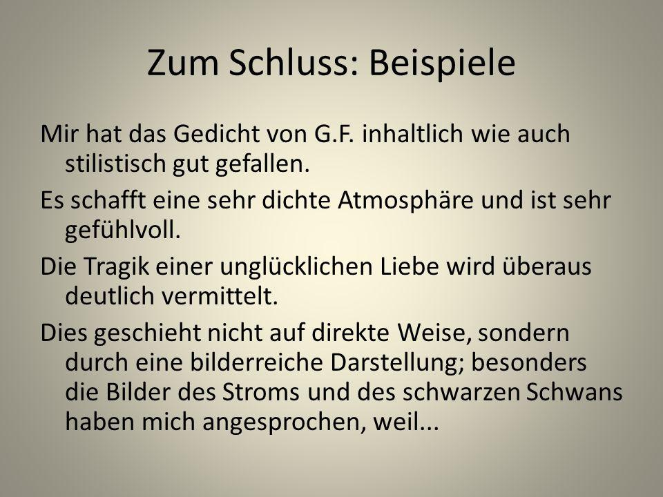 Zum Schluss: Beispiele Mir hat das Gedicht von G.F. inhaltlich wie auch stilistisch gut gefallen. Es schafft eine sehr dichte Atmosphäre und ist sehr