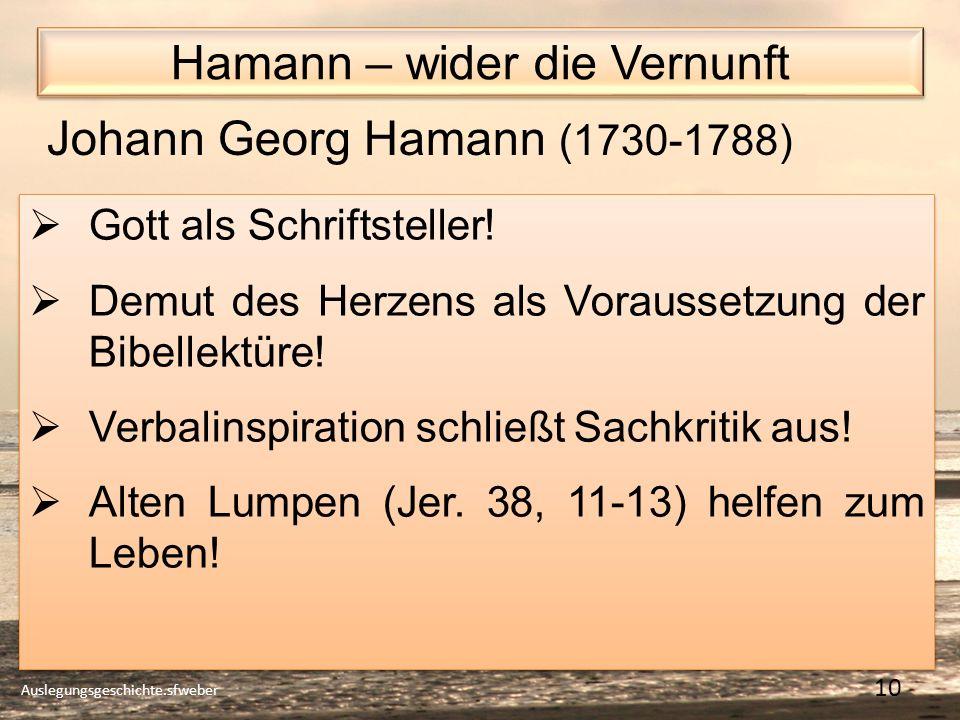 Hamann – wider die Vernunft Auslegungsgeschichte.sfweber 10 Johann Georg Hamann (1730-1788) Gott als Schriftsteller.