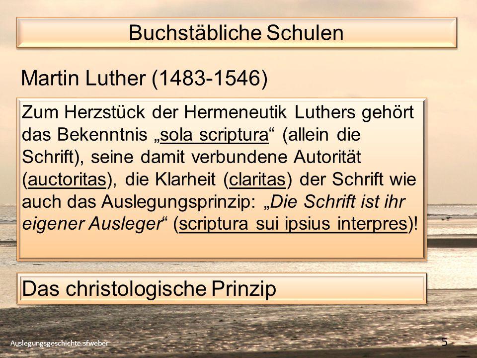 Buchstäbliche Schulen Auslegungsgeschichte.sfweber 5 Martin Luther (1483-1546) Zum Herzstück der Hermeneutik Luthers gehört das Bekenntnis sola scriptura (allein die Schrift), seine damit verbundene Autorität (auctoritas), die Klarheit (claritas) der Schrift wie auch das Auslegungsprinzip: Die Schrift ist ihr eigener Ausleger (scriptura sui ipsius interpres).