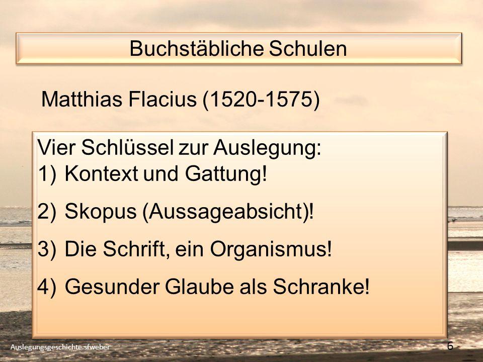 Buchstäbliche Schulen Auslegungsgeschichte.sfweber 6 Matthias Flacius (1520-1575) Vier Schlüssel zur Auslegung: 1)Kontext und Gattung.
