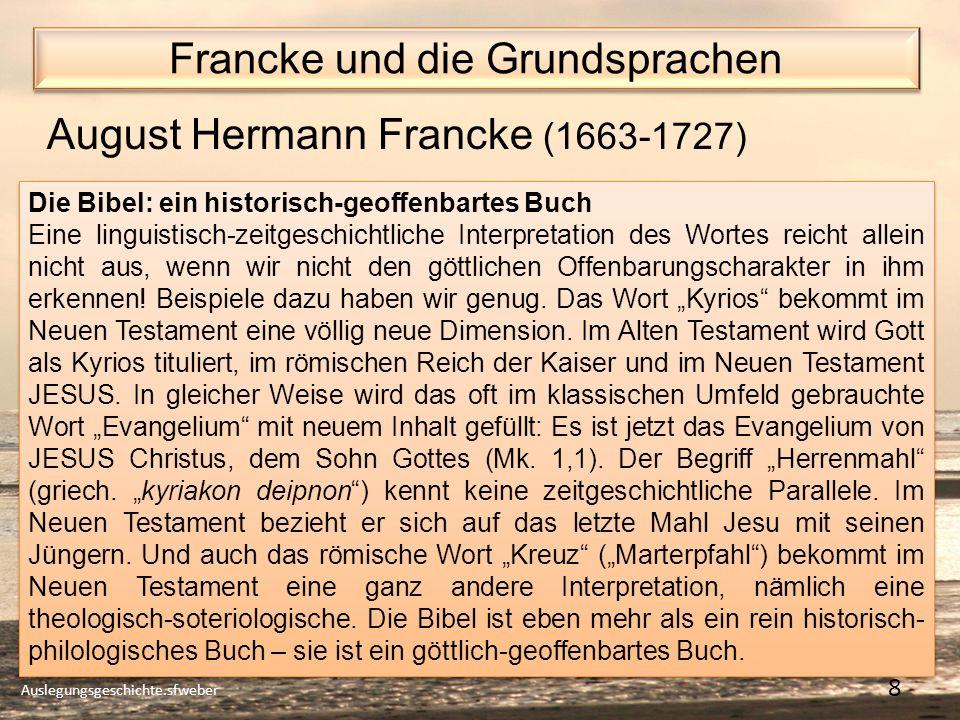 Francke und die Grundsprachen Auslegungsgeschichte.sfweber 8 August Hermann Francke (1663-1727) Die Bibel: ein historisch-geoffenbartes Buch Eine linguistisch-zeitgeschichtliche Interpretation des Wortes reicht allein nicht aus, wenn wir nicht den göttlichen Offenbarungscharakter in ihm erkennen.