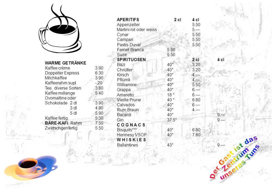 WARME GETRÄNKE Kaffee crème3.90 Doppelter Express6.30 Milchkaffee3.90 Kaffeerahm supl.-.20 Tee, diverse Sorten3.80 Kaffee mélange5.40 Ovomaltine oder Schokolade2 dl3.90 3 dl4.90 5 dl5.90 Kaffee fertig5.30 BÄRE-KAFI, Rahm7.50 Zwetschgenfertig5.50 APERITIFS 2 cl4 cl Appenzeller5.50 Martini rot oder weiss5.