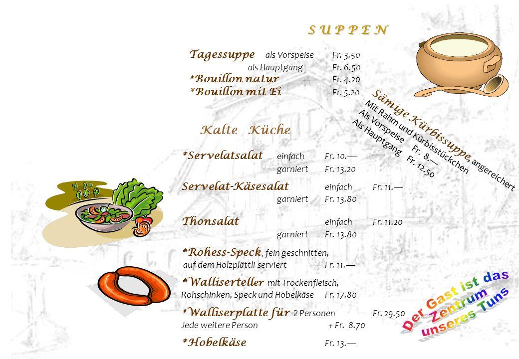 S U P P E N Tagessuppe als VorspeiseFr. 3.50 als HauptgangFr. 6.50 * Bouillon natur Fr. 4.20 *Bouillon mit Ei Fr. 5.20 Kalte Küche *Servelatsalat einf