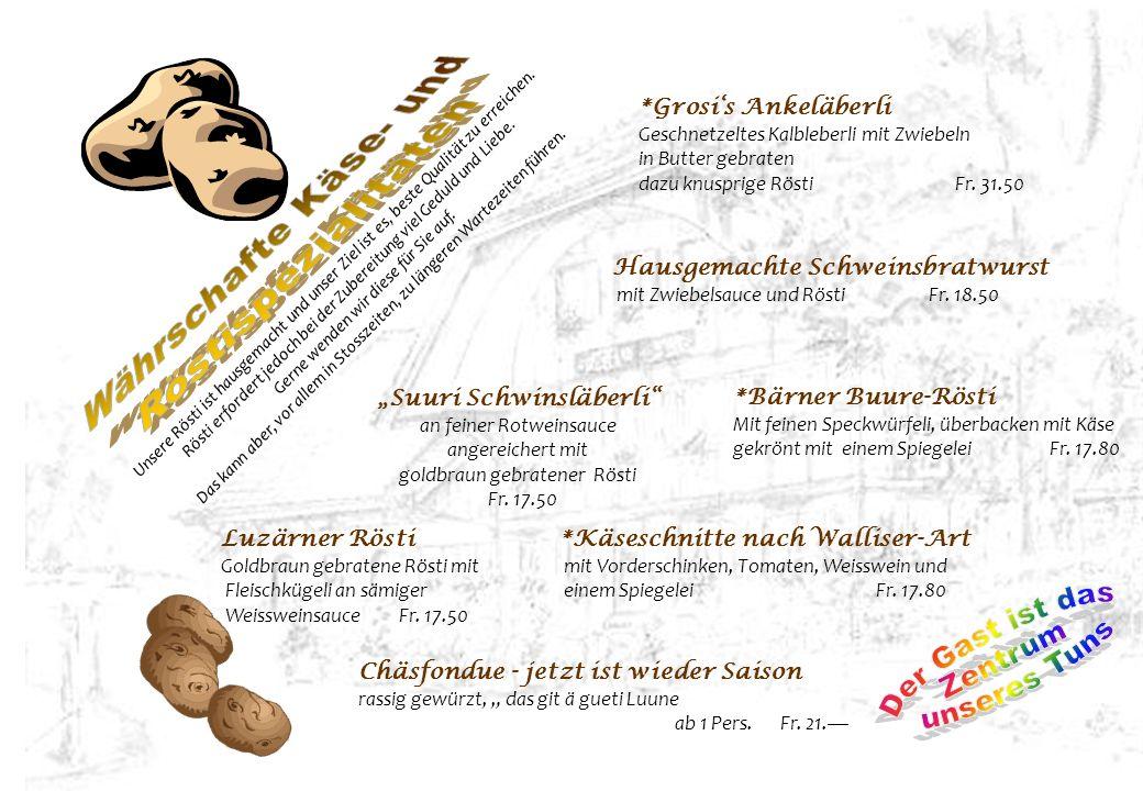 Suuri Schwinsläberli an feiner Rotweinsauce angereichert mit goldbraun gebratener Rösti Fr. 17.50 Unsere Rösti ist hausgemacht und unser Ziel ist es,
