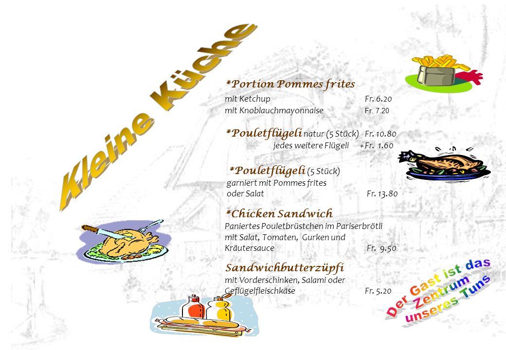 *Portion Pommes frites mit KetchupFr. 6.20 mit Knoblauchmayonnaise Fr. 7.20 *Pouletflügeli natur (5 Stück)Fr. 10.80 jedes weitere Flügeli +Fr. 1.60 *P